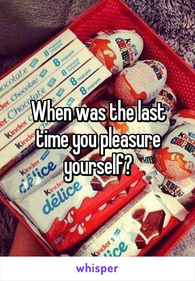 When was the last time you pleasure yourself?