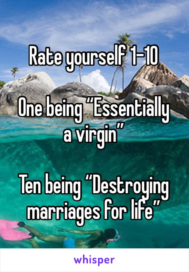 "Rate yourself 1-10  One being ""Essentially a virgin""  Ten being ""Destroying marriages for life"""