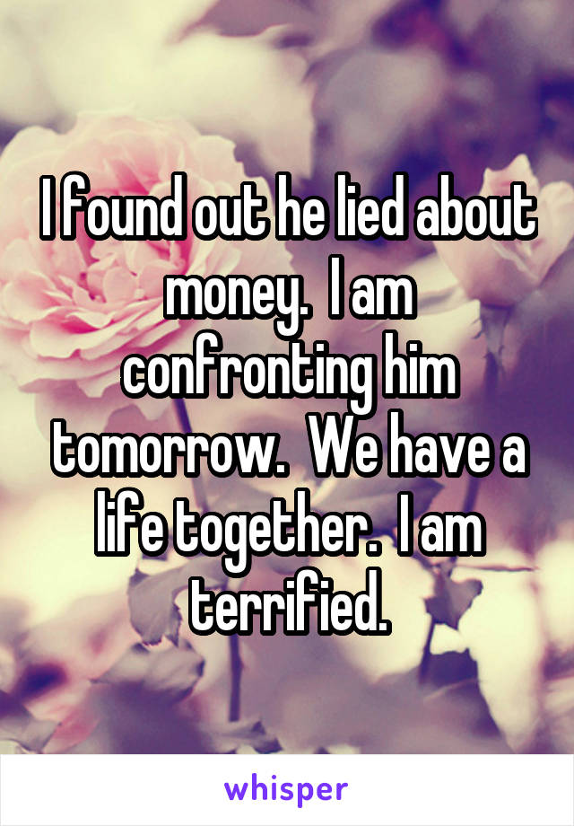 I found out he lied about money.  I am confronting him tomorrow.  We have a life together.  I am terrified.