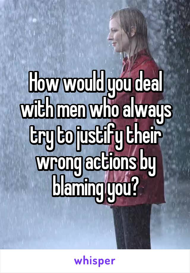 How would you deal with men who always try to justify their wrong actions by blaming you?
