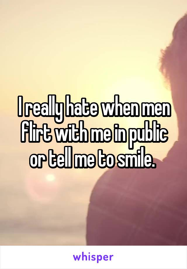 I really hate when men flirt with me in public or tell me to smile.