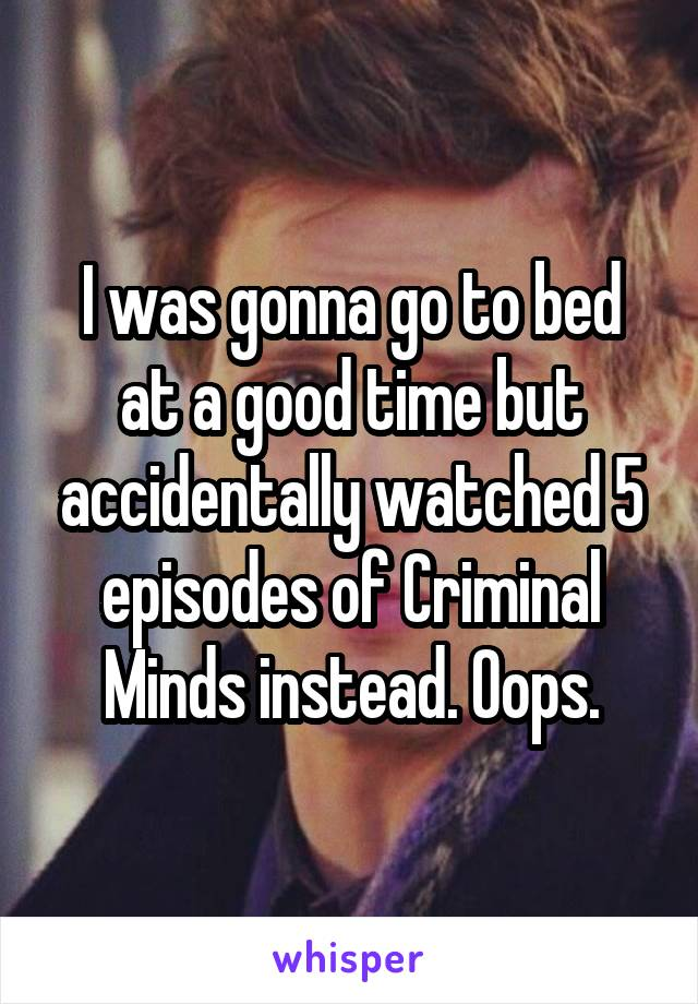 I was gonna go to bed at a good time but accidentally watched 5 episodes of Criminal Minds instead. Oops.