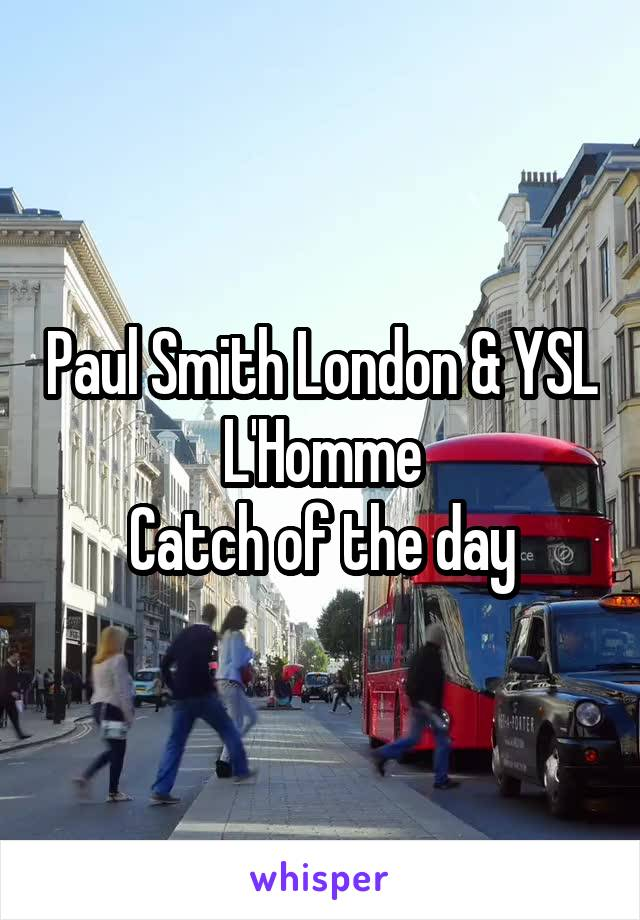 Paul Smith London & YSL L'Homme Catch of the day