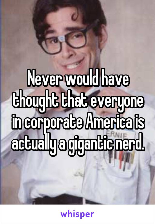 Never would have thought that everyone in corporate America is actually a gigantic nerd.