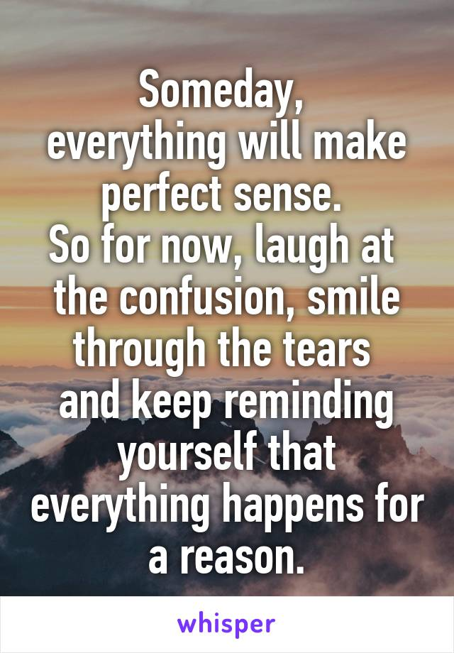 Someday,  everything will make perfect sense.  So for now, laugh at  the confusion, smile through the tears  and keep reminding yourself that everything happens for a reason.