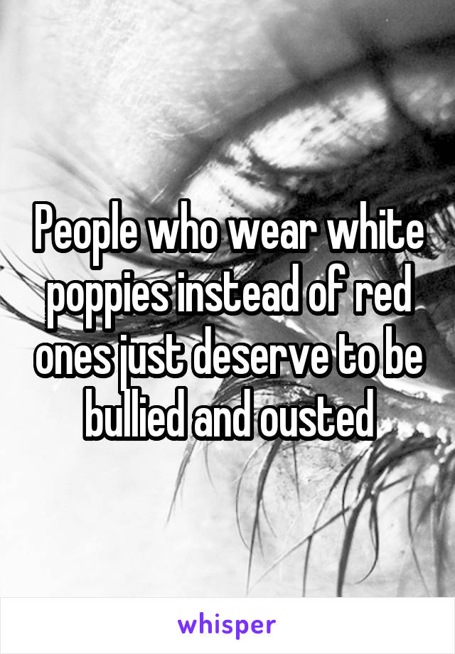 People who wear white poppies instead of red ones just deserve to be bullied and ousted