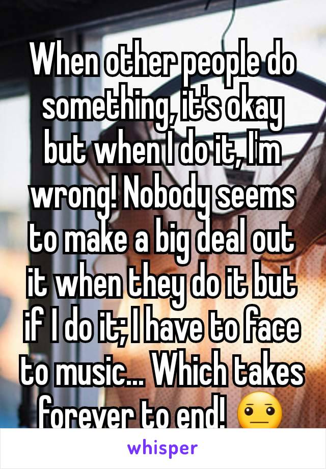 When other people do something, it's okay but when I do it, I'm wrong! Nobody seems to make a big deal out it when they do it but if I do it; I have to face to music... Which takes forever to end! 😐