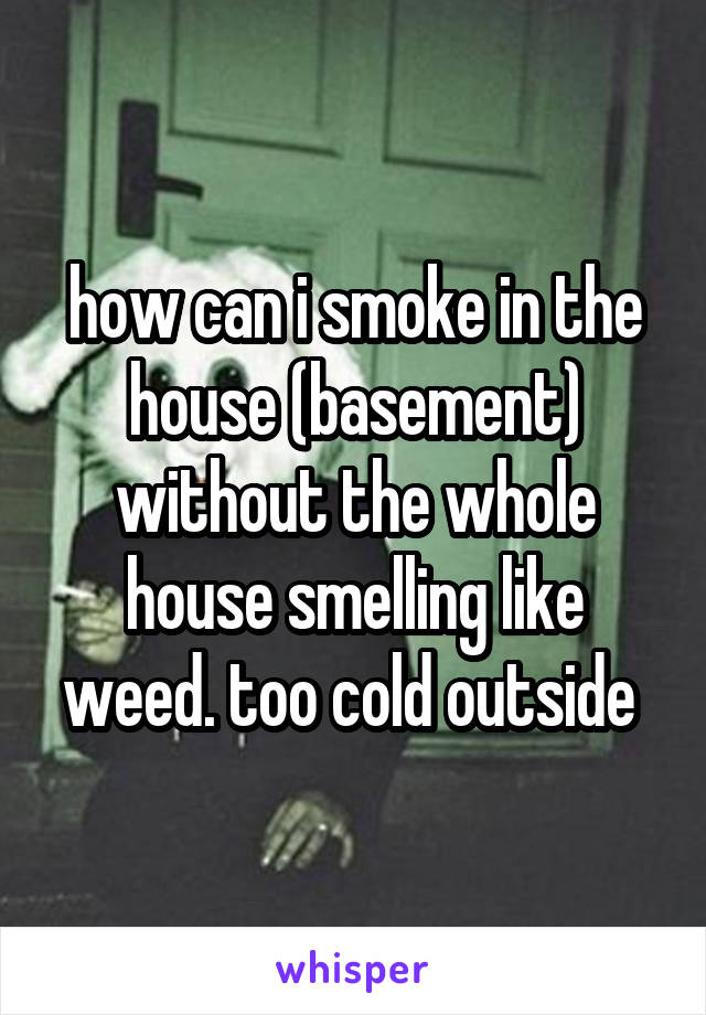 how can i smoke in the house (basement) without the whole house smelling like weed. too cold outside