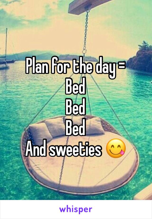 Plan for the day = Bed Bed  Bed And sweeties 😋