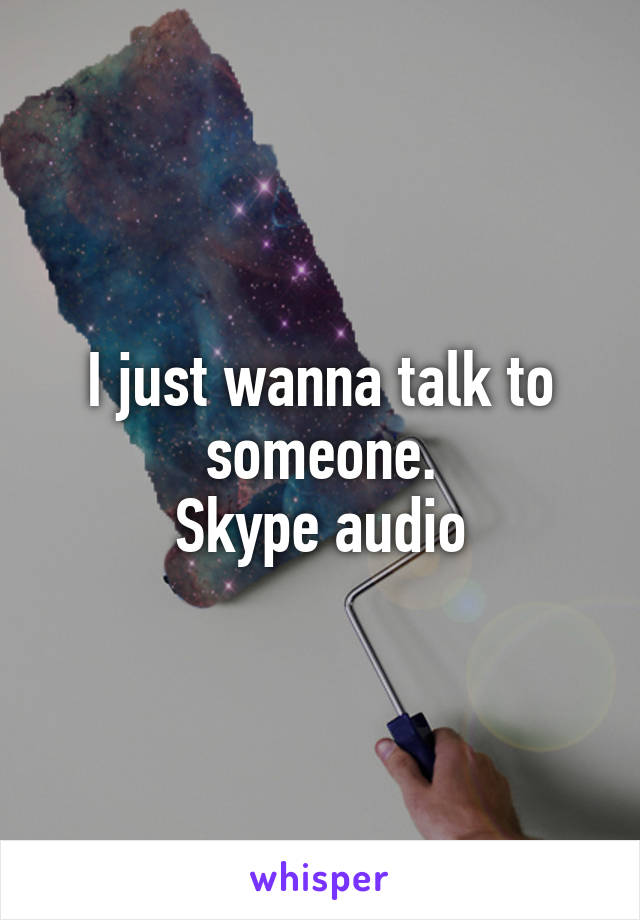 I just wanna talk to someone. Skype audio