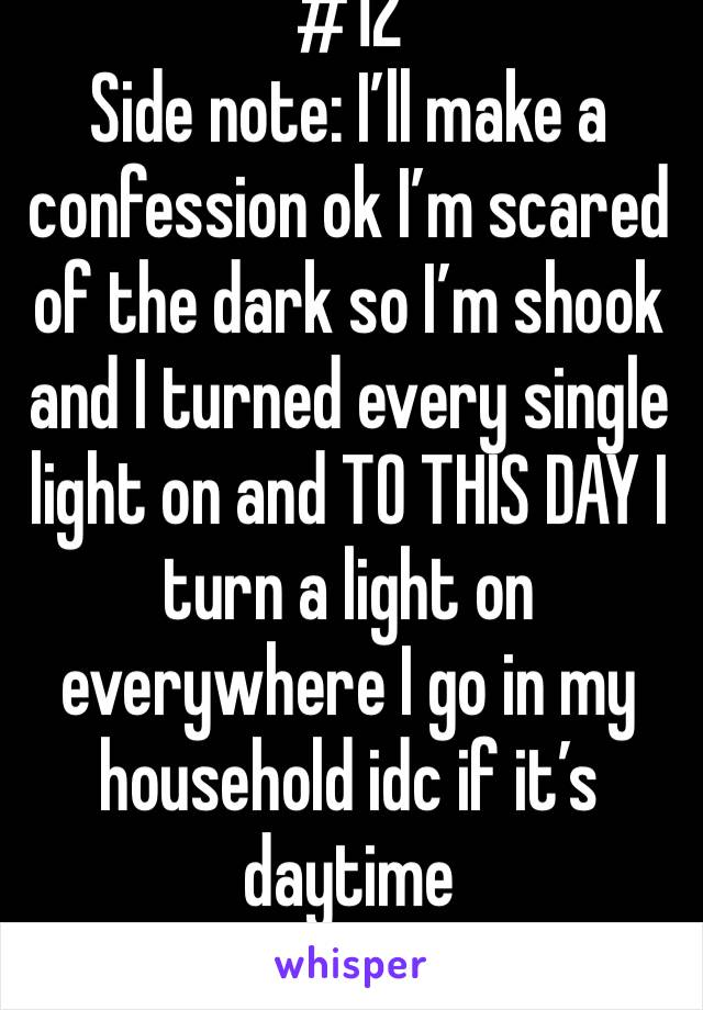 #12 Side note: I'll make a confession ok I'm scared of the dark so I'm shook and I turned every single light on and TO THIS DAY I turn a light on everywhere I go in my household idc if it's daytime
