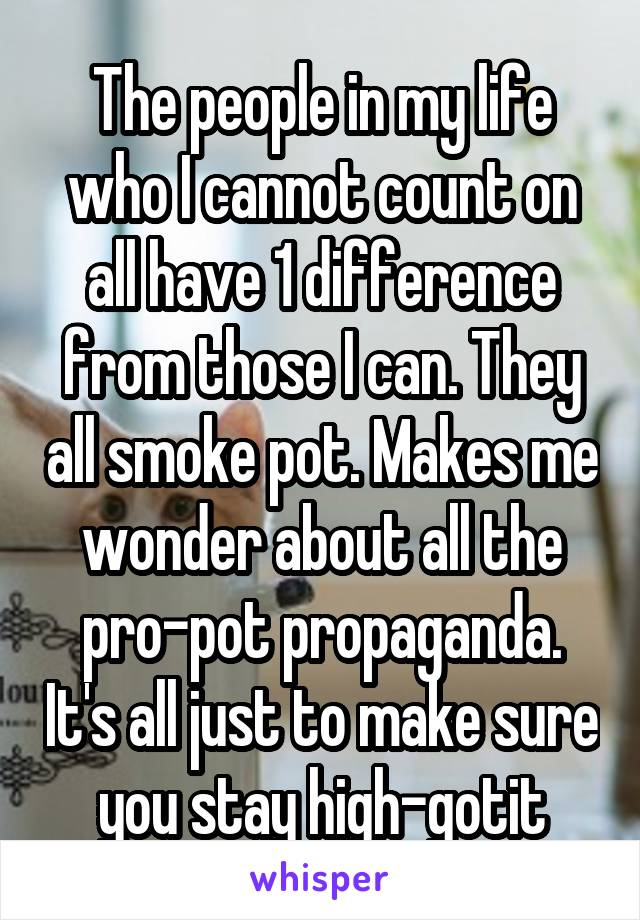 The people in my life who I cannot count on all have 1 difference from those I can. They all smoke pot. Makes me wonder about all the pro-pot propaganda. It's all just to make sure you stay high-gotit