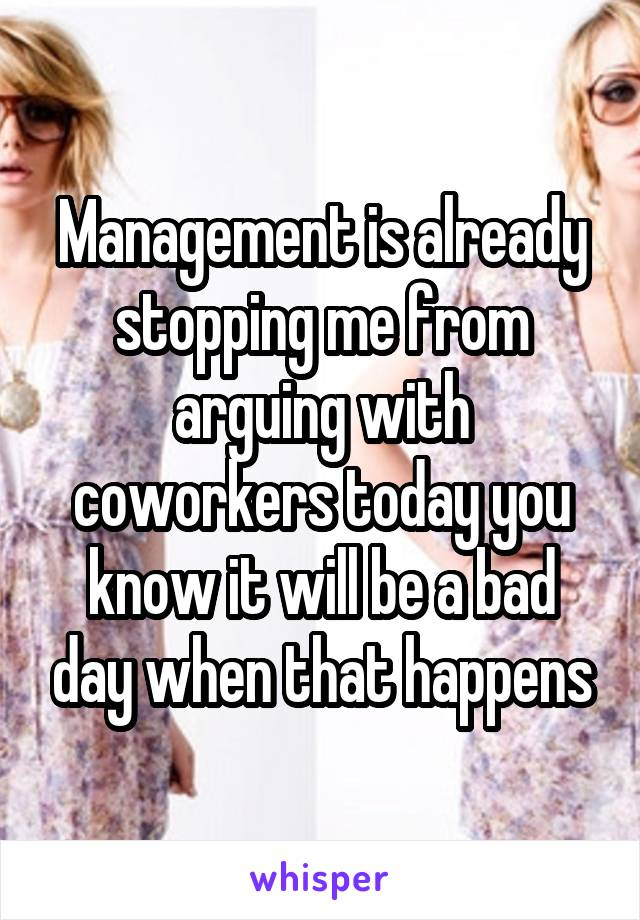 Management is already stopping me from arguing with coworkers today you know it will be a bad day when that happens