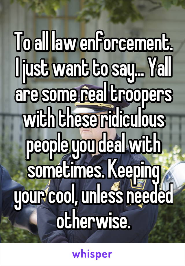 To all law enforcement. I just want to say... Yall are some real troopers with these ridiculous people you deal with sometimes. Keeping your cool, unless needed otherwise.
