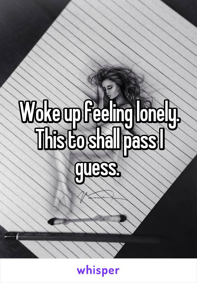 Woke up feeling lonely. This to shall pass I guess.