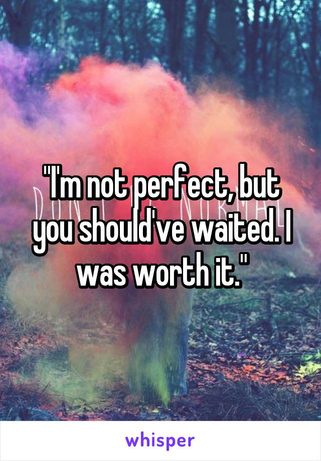 """""""I'm not perfect, but you should've waited. I was worth it."""""""