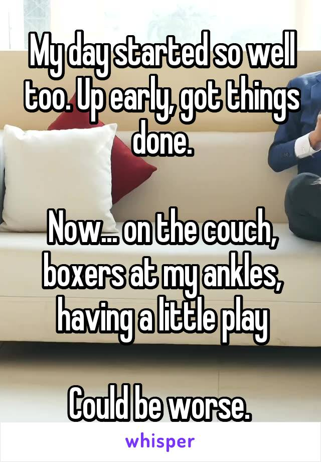 My day started so well too. Up early, got things done.  Now... on the couch, boxers at my ankles, having a little play  Could be worse.