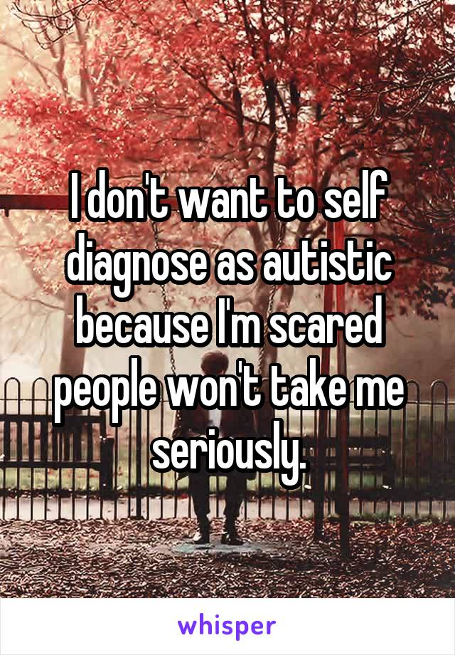 I don't want to self diagnose as autistic because I'm scared people won't take me seriously.
