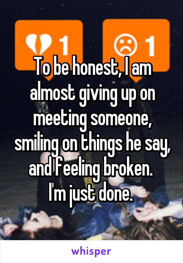 To be honest, I am almost giving up on meeting someone, smiling on things he say, and feeling broken.  I'm just done.