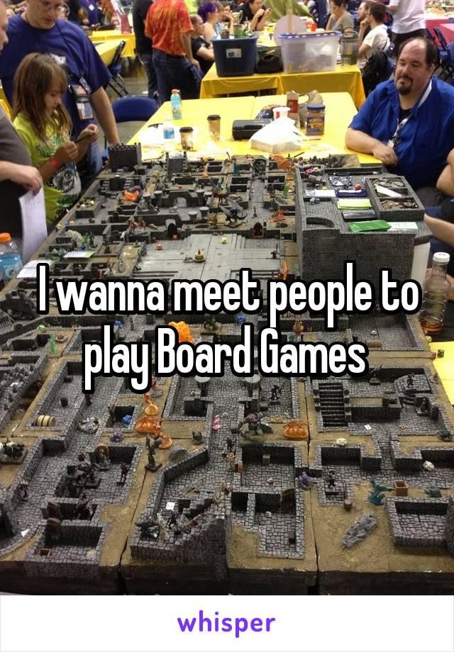 I wanna meet people to play Board Games
