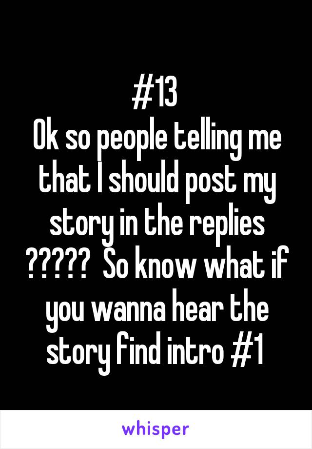 #13  Ok so people telling me that I should post my story in the replies ?????  So know what if you wanna hear the story find intro #1