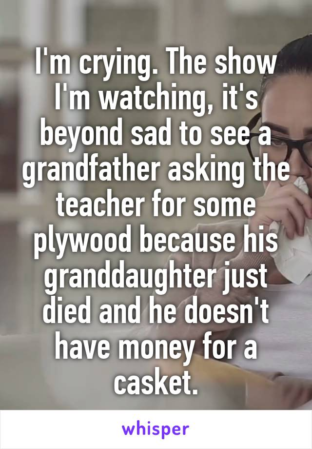 I'm crying. The show I'm watching, it's beyond sad to see a grandfather asking the teacher for some plywood because his granddaughter just died and he doesn't have money for a casket.