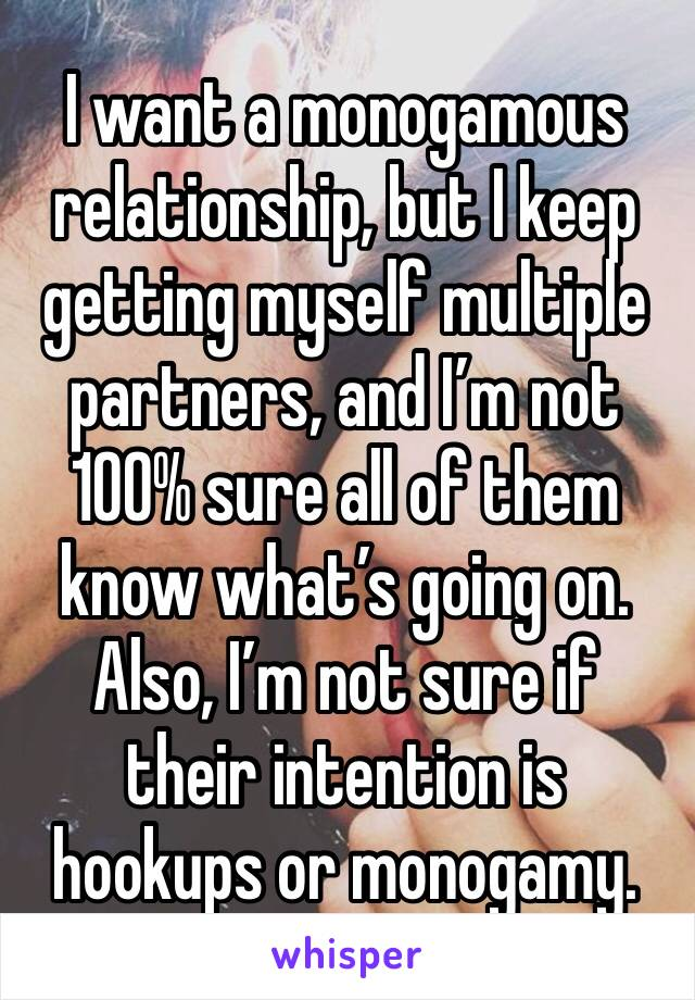 I want a monogamous relationship, but I keep getting myself multiple partners, and I'm not 100% sure all of them know what's going on. Also, I'm not sure if their intention is hookups or monogamy.