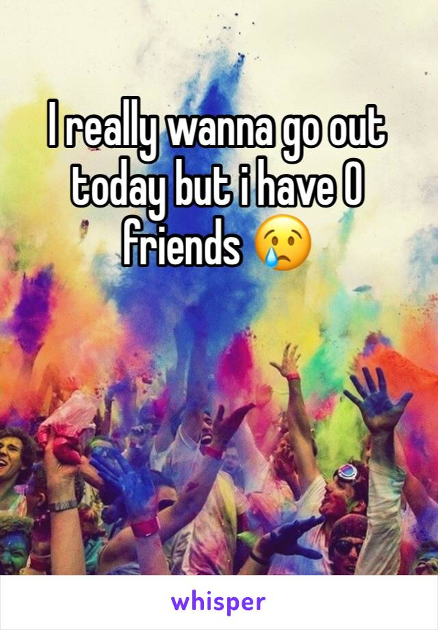 I really wanna go out today but i have 0 friends 😢