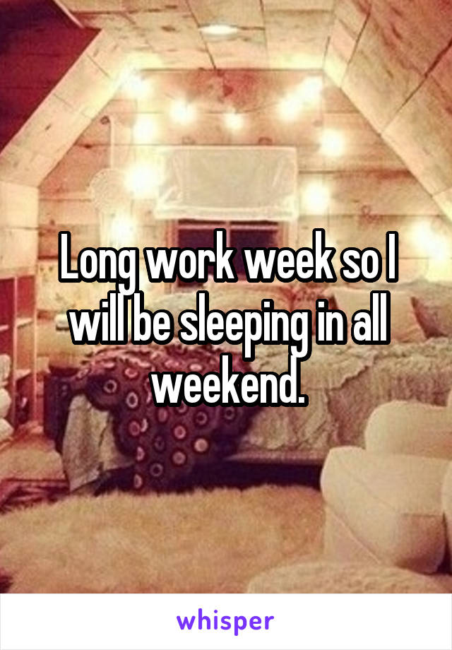 Long work week so I will be sleeping in all weekend.