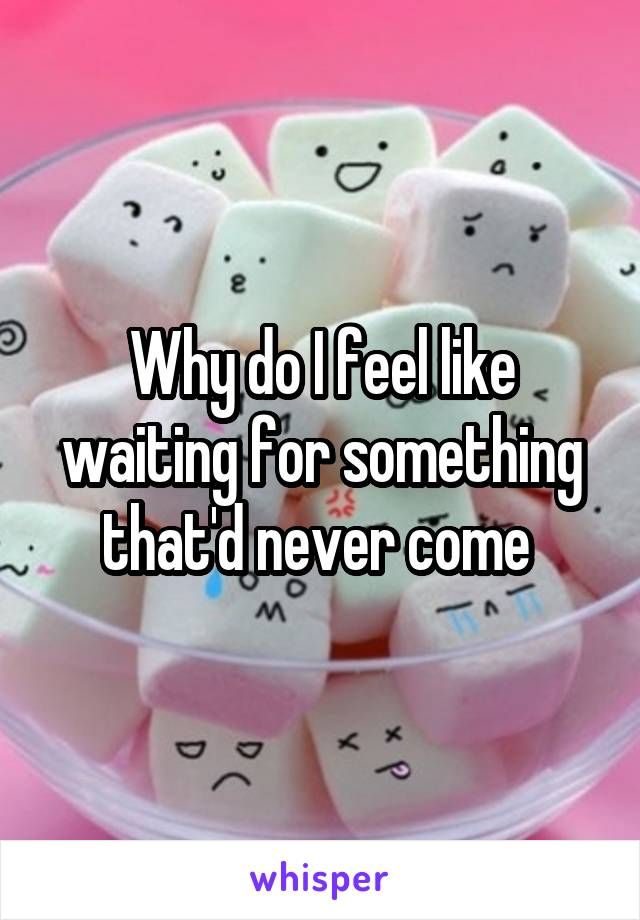 Why do I feel like waiting for something that'd never come
