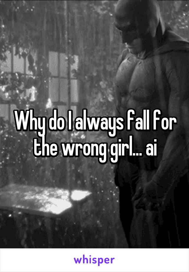Why do I always fall for the wrong girl... ai