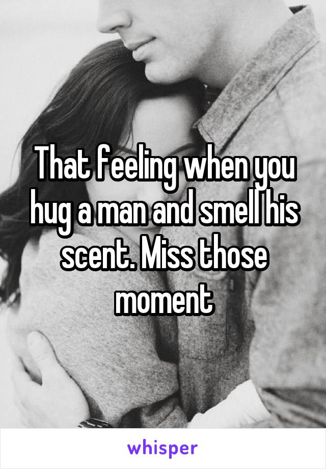 That feeling when you hug a man and smell his scent. Miss those moment