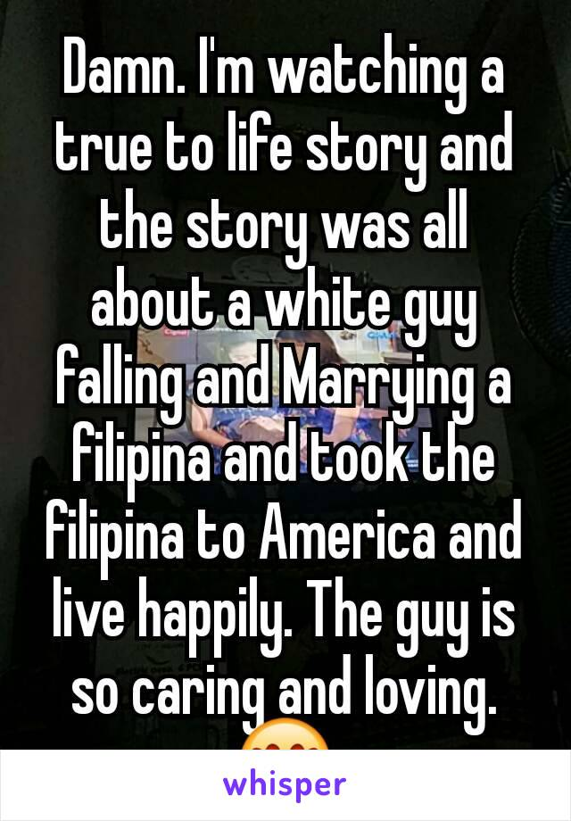 Damn. I'm watching a true to life story and the story was all about a white guy falling and Marrying a filipina and took the filipina to America and live happily. The guy is so caring and loving. 😍
