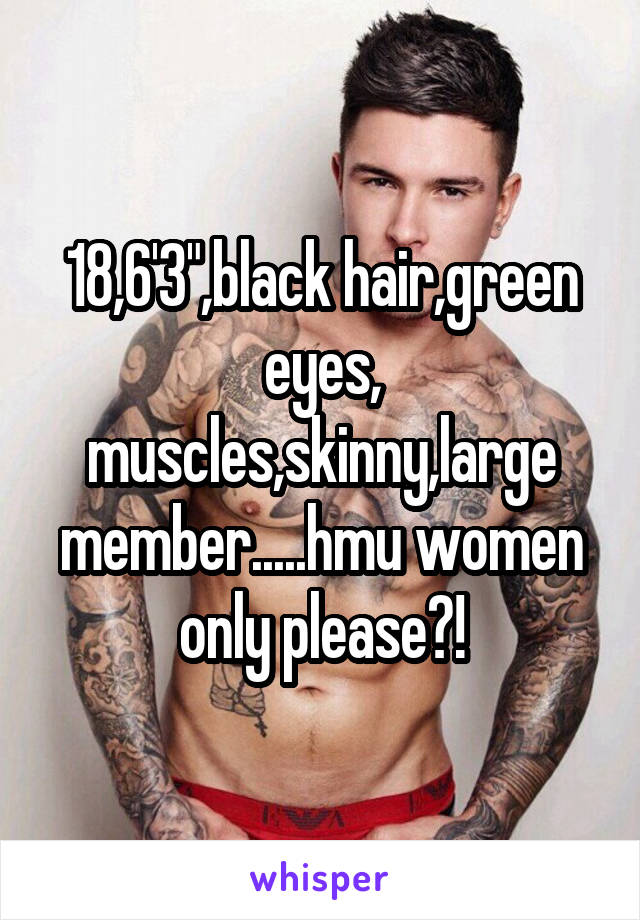 "18,6'3"",black hair,green eyes, muscles,skinny,large member.....hmu women only please?!"