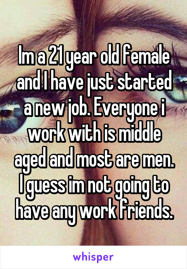 Im a 21 year old female and I have just started a new job. Everyone i work with is middle aged and most are men. I guess im not going to have any work friends.