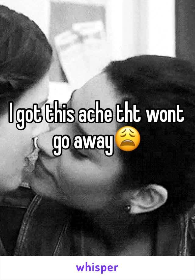 I got this ache tht wont go away😩
