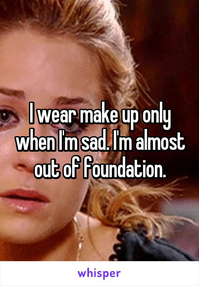 I wear make up only when I'm sad. I'm almost out of foundation.