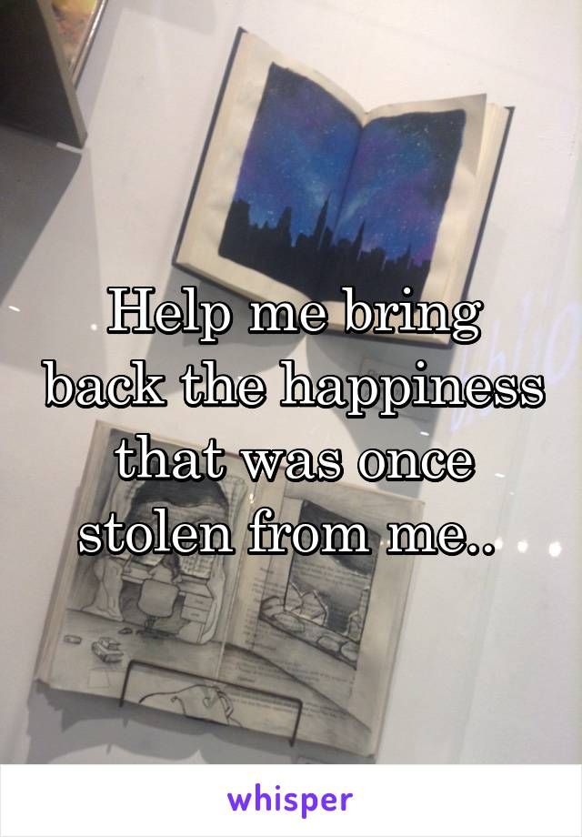 Help me bring back the happiness that was once stolen from me..