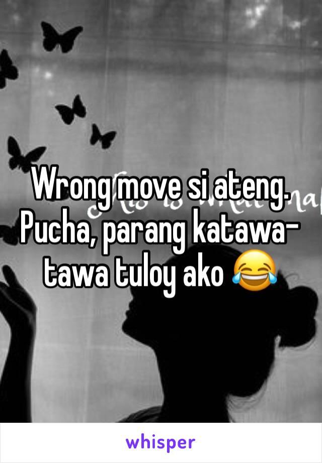 Wrong move si ateng. Pucha, parang katawa-tawa tuloy ako 😂