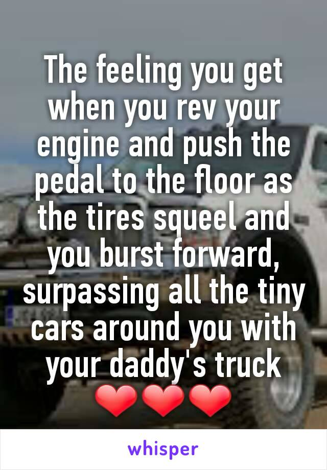 The feeling you get when you rev your engine and push the pedal to the floor as the tires squeel and you burst forward, surpassing all the tiny cars around you with your daddy's truck ❤❤❤