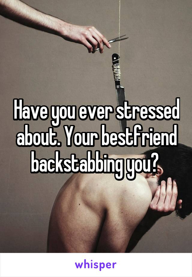 Have you ever stressed about. Your bestfriend backstabbing you?