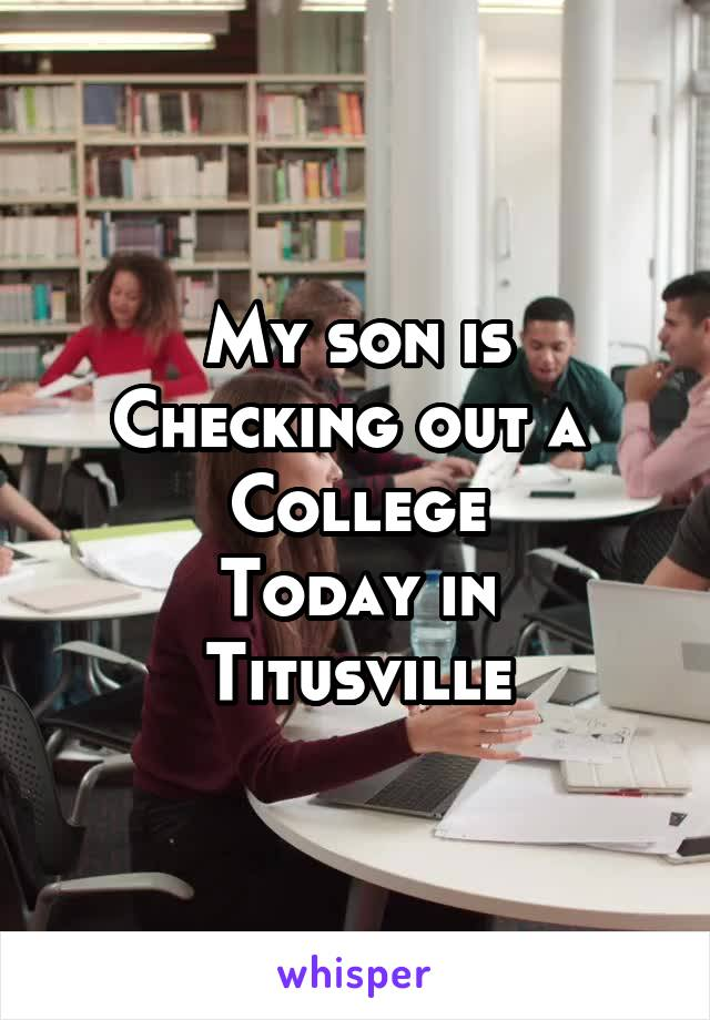 My son is Checking out a  College Today in Titusville