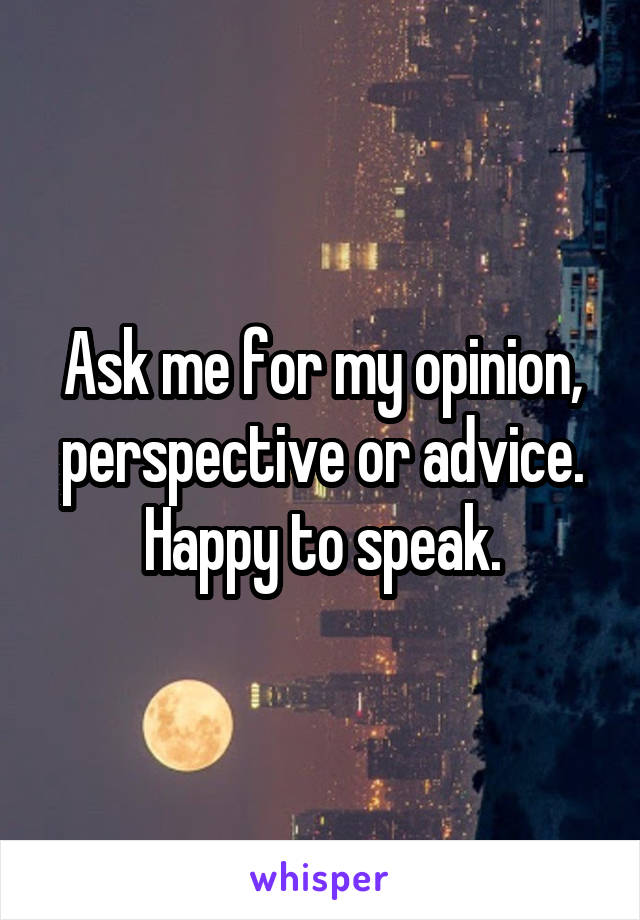Ask me for my opinion, perspective or advice. Happy to speak.