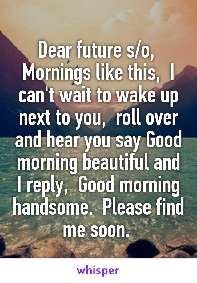 Dear future s/o,  Mornings like this,  I can't wait to wake up next to you,  roll over and hear you say Good morning beautiful and I reply,  Good morning handsome.  Please find me soon.