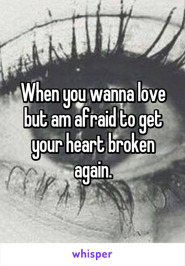 When you wanna love but am afraid to get your heart broken again.