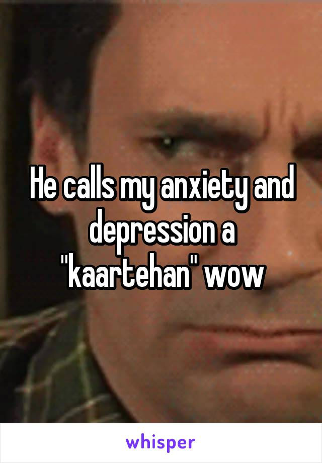 """He calls my anxiety and depression a """"kaartehan"""" wow"""