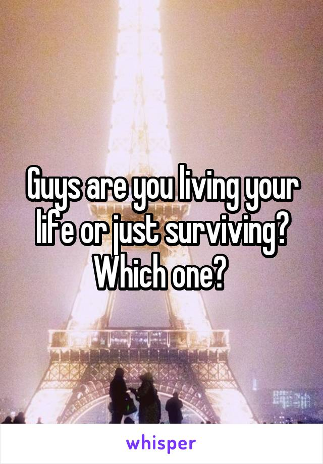 Guys are you living your life or just surviving? Which one?