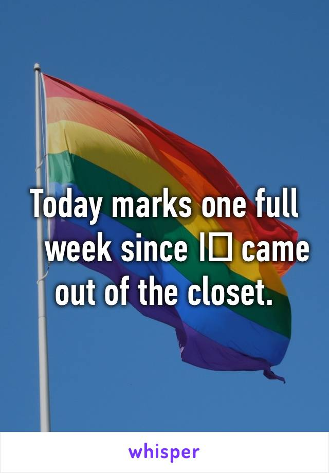 Today marks one full week since I️ came out of the closet.