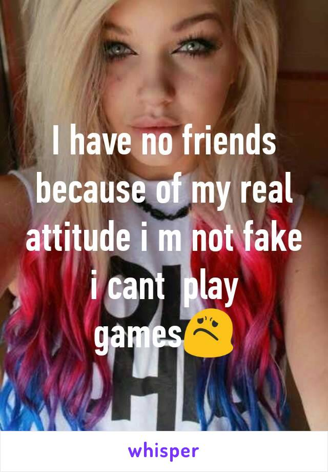 I have no friends because of my real attitude i m not fake i cant  play games😟