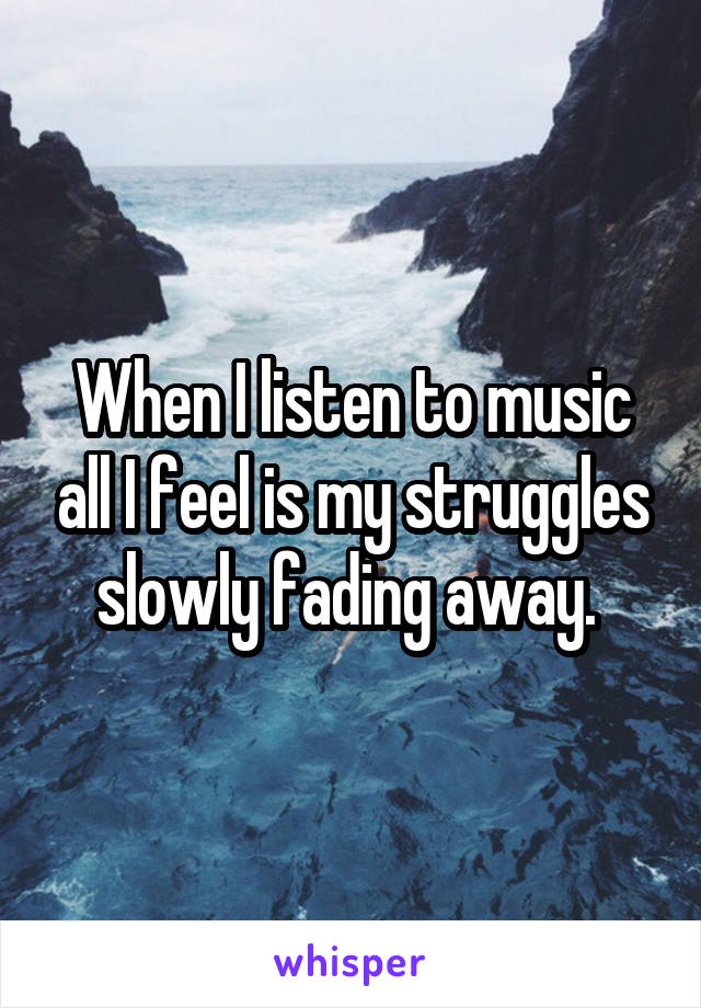 When I listen to music all I feel is my struggles slowly fading away.